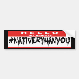 Hello My Name Is #NativerThanYou Bumper Sticker