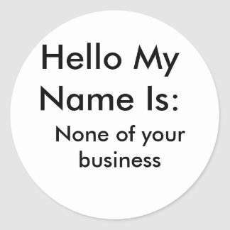 Hello My Name Is:, None of your business Classic Round Sticker