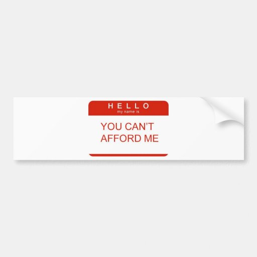 """Hello My Name Is """"You Can't Afford Me"""" Car Bumper Sticker"""