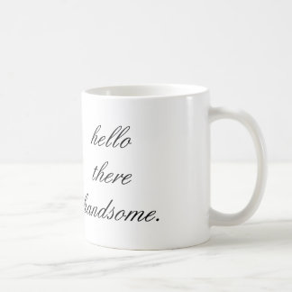 hello there handsome coffee mug. coffee mug