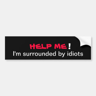HELP ME I'm surrounded by idiots Bumper Sticker
