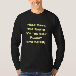 Help Save the Earth It's the only Planet w/ BEER! T Shirt