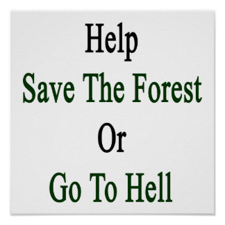 Help Save The Forest Or Go To Hell Posters