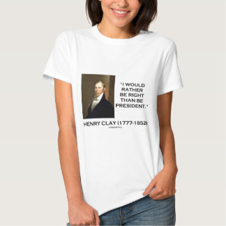Henry Clay Would Rather Be Right Than Be President Tee Shirt