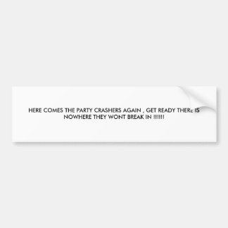 HERE COMES THE PARTY CRASHERS AGAIN , GET READY... BUMPER STICKER