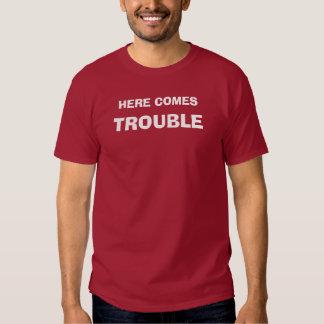 HERE COMES, TROUBLE TEE SHIRT