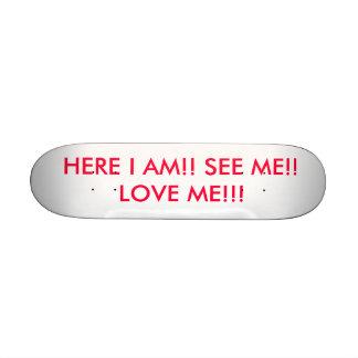 HERE I AM!! SEE ME!! LOVE ME!!! SKATEBOARD DECK