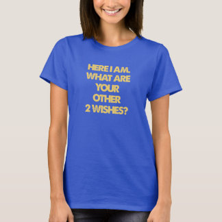 HERE I AM WHAT ARE YOUR OTHER 2 WISHES T-Shirt