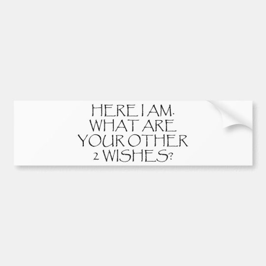 Here I Am What Are Your Other Wishes? Bumper Sticker
