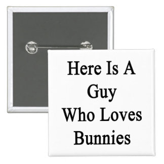 Here Is A Guy Who Loves Bunnies Buttons