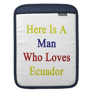 Here Is A Man Who Loves Ecuador iPad Sleeves