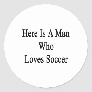 Here Is A Man Who Loves Soccer Round Stickers