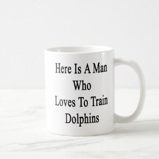 Here Is A Man Who Loves To Train Dolphins Coffee Mug