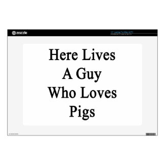 """Here Lives A Guy Who Loves Pigs 15"""" Laptop Skins"""