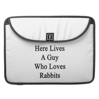 Here Lives A Guy Who Loves Rabbits MacBook Pro Sleeves