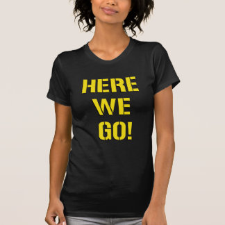 Here We Go T Shirts