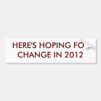 HERE'S HOPING FOR CHANGE IN 2012 BUMPER STICKER