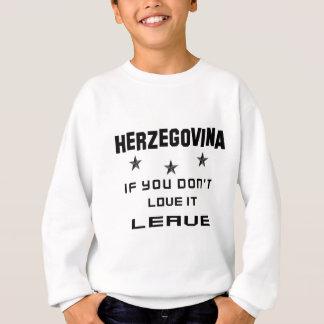 Herzegovina If you don't love it, Leave Sweatshirt