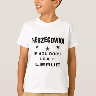 Herzegovina If you don't love it, Leave T-Shirt