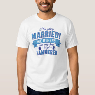 Hes getting married - we others get hammered t-shirt