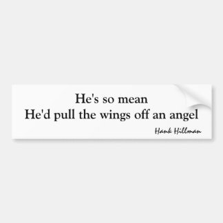 He's so mean he'd pull the wings off an angel car bumper sticker