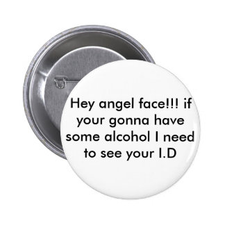 Hey angel face!!! if your gonna have some alcoh... pinback button