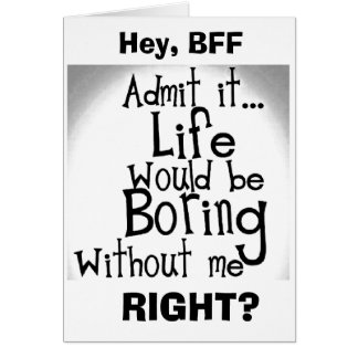 ***HEY BFF*** U KNOW YOU'D BE BORED WITHOUT ME! CARD