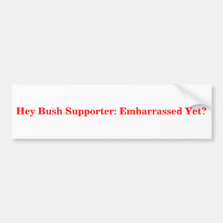 Hey Bush Supporter: Embarrassed Yet? Sticker