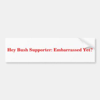 Hey Bush Supporter: Embarrassed Yet? Sticker Bumper Stickers