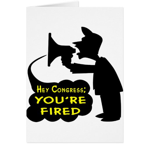Hey Congress; You're Fired Greeting Card
