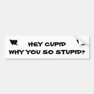 Hey Cupid Why You So Stupid? Car Bumper Sticker