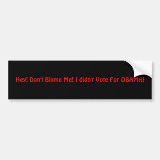 Hey! Don't Blame Me! I didn't Vote For OBAMA! Bumper Sticker