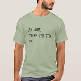 hey dude you better step off funny street slang T-Shirt