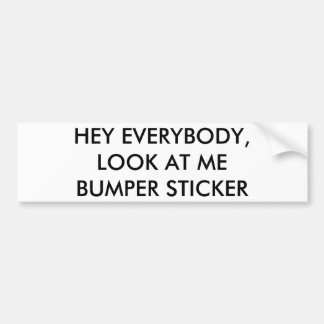 Hey everybody, look at me bumper sticker