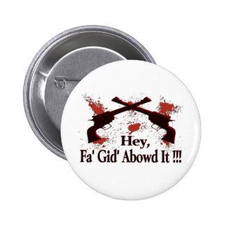 Hey, Fa' Gid' Abowd It !!! 2 Inch Round Button
