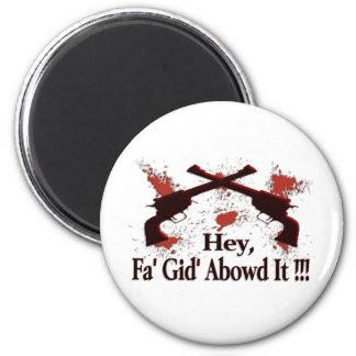 Hey, Fa' Gid' Abowd It !!! 2 Inch Round Magnet