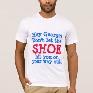 Hey George Don't Let the Shoe Hit You T-Shirt