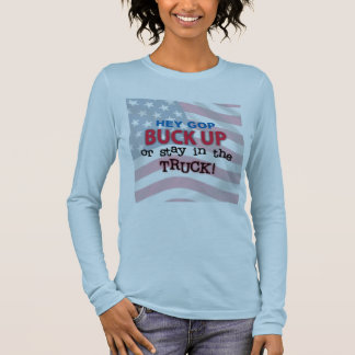 Hey GOP Buck Up or Stay in the Truck Long Sleeve T-Shirt