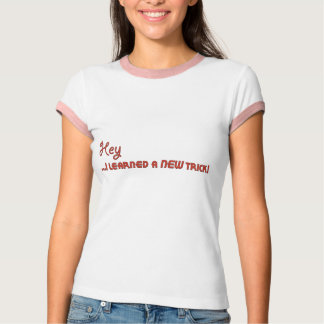 Hey ...I Learned a New Trick! T-Shirt
