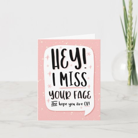 HEY! I Miss your Face and Hope You're OK! Card