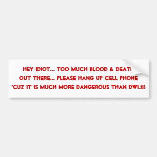 Hey Idiot... Too Much BLOOD & DeathOut There...... Car Bumper Sticker