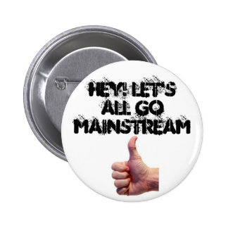 Hey Let's All Go Mainstream Button
