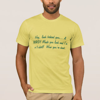 Hey, look behind you... A BIRD! Made you look a... T-Shirt
