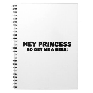 Hey Princess Go Get Me A Beer Notebook