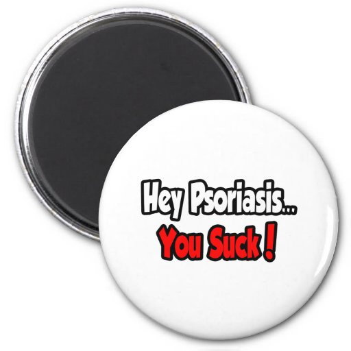 Hey Psoriasis...You Suck! 2 Inch Round Magnet