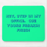 Hey, step in my office.  cuz YOURE FREAKIN FIRED! Mouse Pads