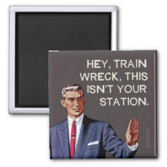 Hey, Train Wreck, This Isn't Your Station. Magnet at Zazzle