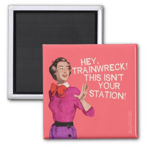 Hey train wreck this isnt your station magnet