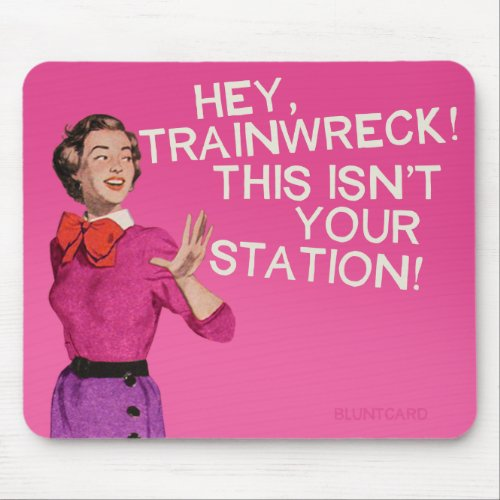 Hey train wreck this isnt your station mouse pad