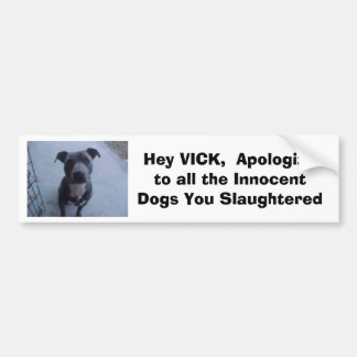 Hey VICK,  Apologize to all the dogs you slaughte Car Bumper Sticker